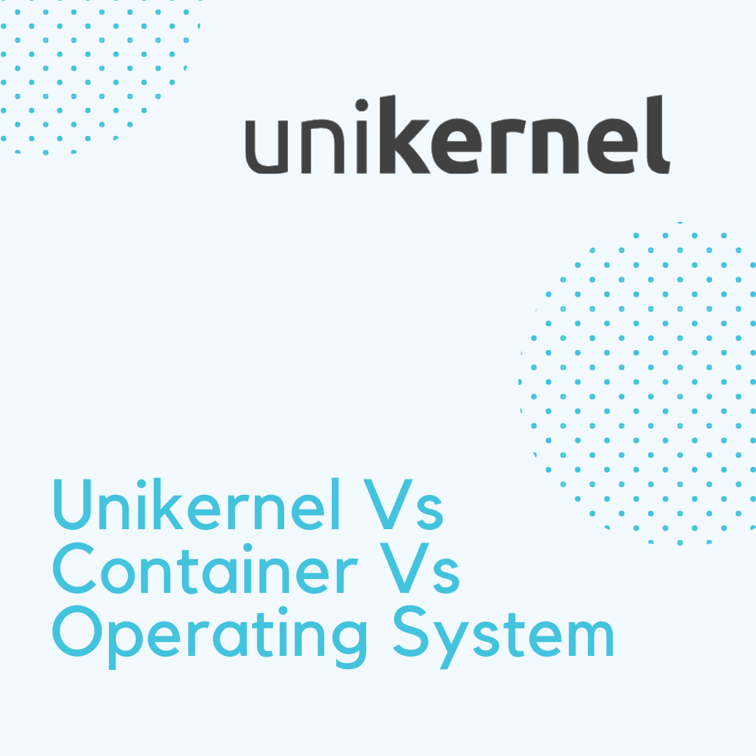 Unikernel Vs Container Vs Operating System: Side-By-Side Comparison